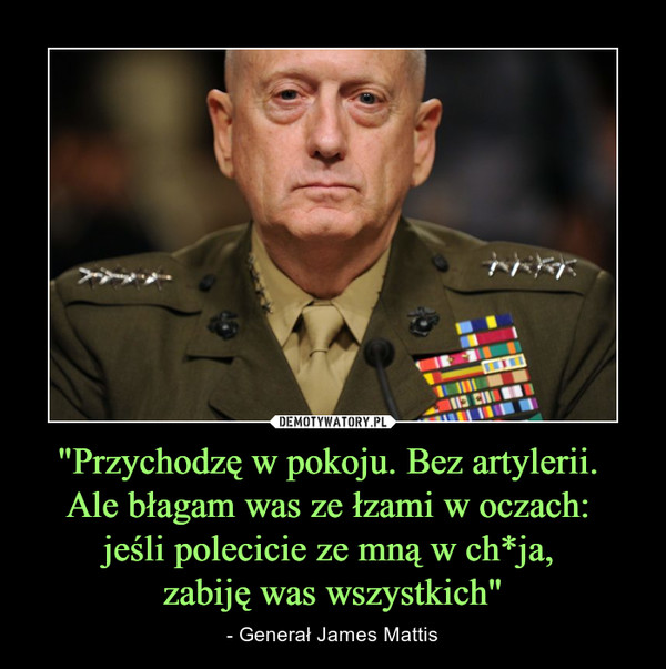 """""""Przychodzę w pokoju. Bez artylerii. Ale błagam was ze łzami w oczach: jeśli polecicie ze mną w ch*ja, zabiję was wszystkich"""" – - Generał James Mattis"""