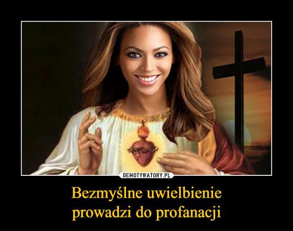 Bezmyślne uwielbienieprowadzi do profanacji –