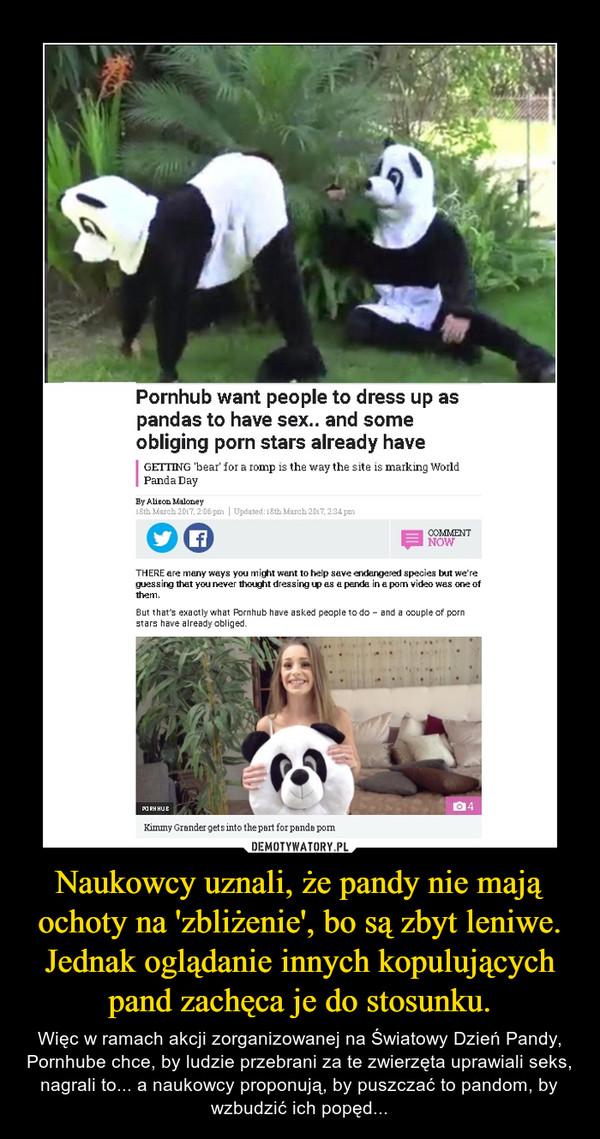 Naukowcy uznali, że pandy nie mają ochoty na 'zbliżenie', bo są zbyt leniwe. Jednak oglądanie innych kopulujących pand zachęca je do stosunku. – Więc w ramach akcji zorganizowanej na Światowy Dzień Pandy, Pornhube chce, by ludzie przebrani za te zwierzęta uprawiali seks, nagrali to... a naukowcy proponują, by puszczać to pandom, by wzbudzić ich popęd...