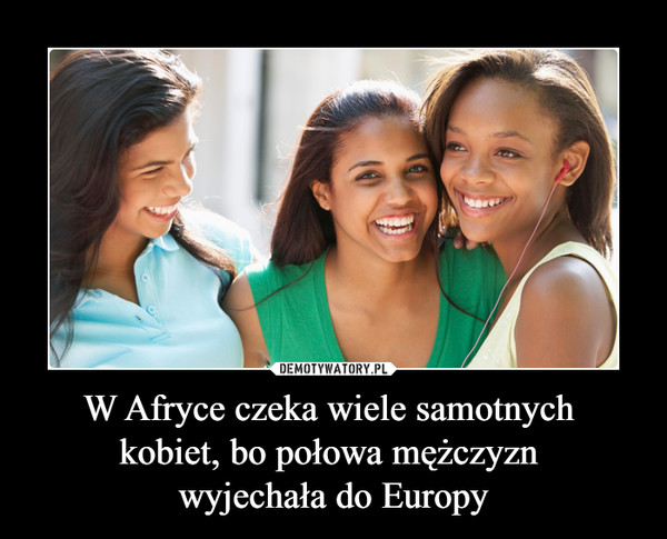W Afryce czeka wiele samotnych kobiet, bo połowa mężczyzn wyjechała do Europy –