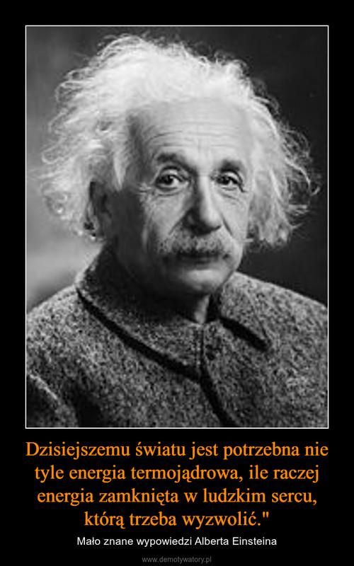 """Dzisiejszemu światu jest potrzebna nie tyle energia termojądrowa, ile raczej energia zamknięta w ludzkim sercu, którą trzeba wyzwolić."""""""