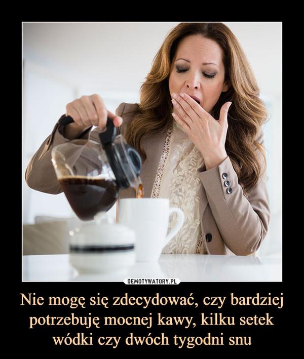 Nie mogę się zdecydować, czy bardziej potrzebuję mocnej kawy, kilku setek wódki czy dwóch tygodni snu –
