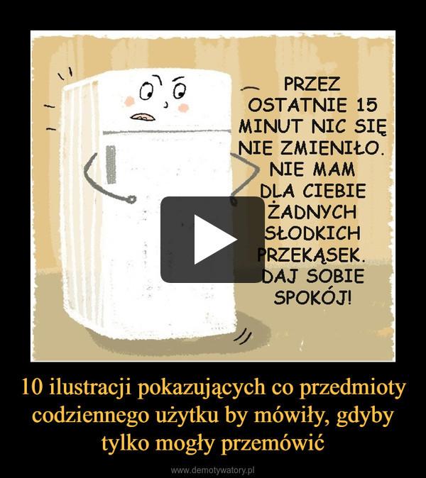 10 ilustracji pokazujących co przedmioty codziennego użytku by mówiły, gdyby tylko mogły przemówić –