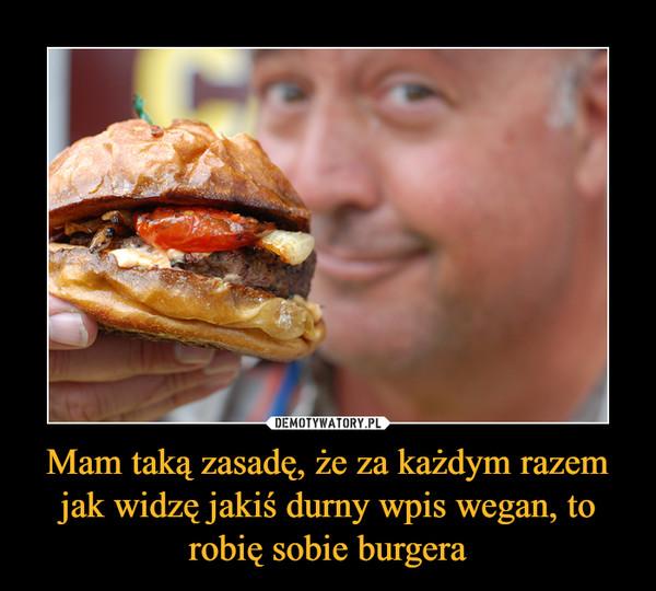 Mam taką zasadę, że za każdym razem jak widzę jakiś durny wpis wegan, to robię sobie burgera –