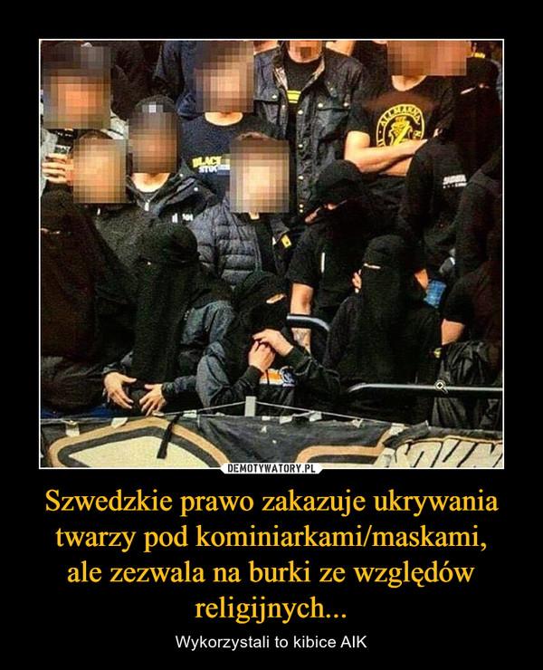 Szwedzkie prawo zakazuje ukrywania twarzy pod kominiarkami/maskami,ale zezwala na burki ze względów religijnych... – Wykorzystali to kibice AIK