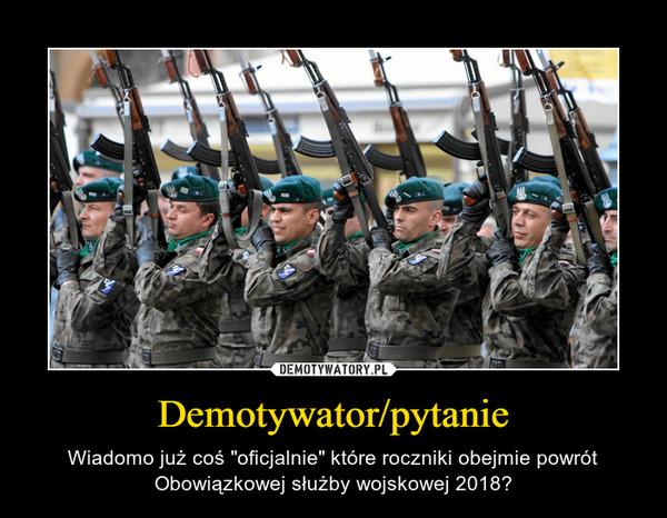 """Demotywator/pytanie – Wiadomo już coś """"oficjalnie"""" które roczniki obejmie powrót Obowiązkowej służby wojskowej 2018?"""