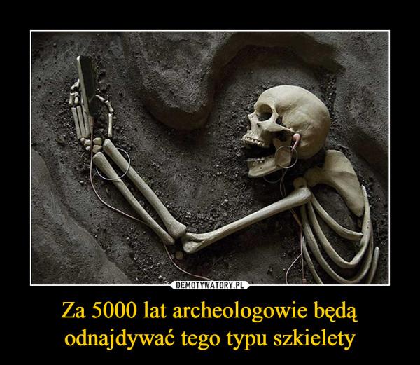 Za 5000 lat archeologowie będą odnajdywać tego typu szkielety –