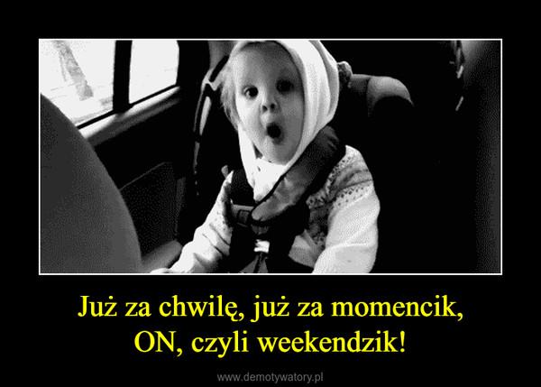 Już za chwilę, już za momencik,ON, czyli weekendzik! –