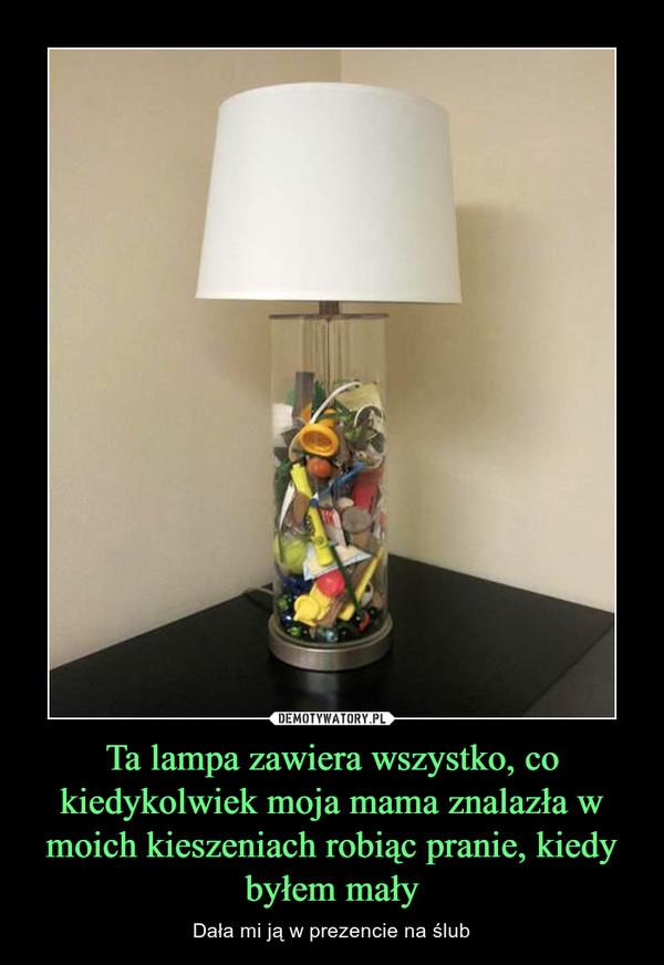 Ta lampa zawiera wszystko, co kiedykolwiek moja mama znalazła w moich kieszeniach robiąc pranie, kiedy byłem mały – Dała mi ją w prezencie na ślub