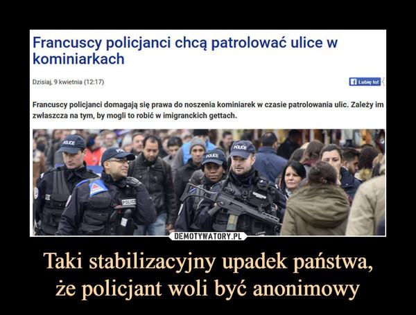 Taki stabilizacyjny upadek państwa,że policjant woli być anonimowy –