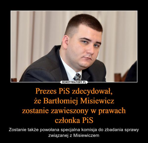 Prezes PiS zdecydował,że Bartłomiej Misiewiczzostanie zawieszony w prawachczłonka PiS – Zostanie także powołana specjalna komisja do zbadania sprawy związanej z Misiewiczem