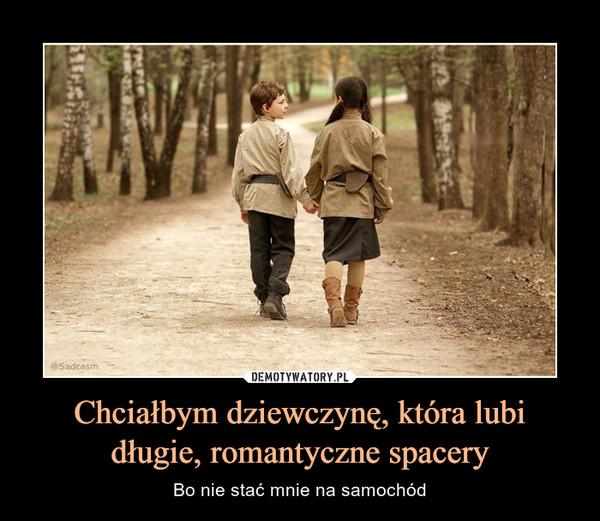 Chciałbym dziewczynę, która lubi długie, romantyczne spacery – Bo nie stać mnie na samochód
