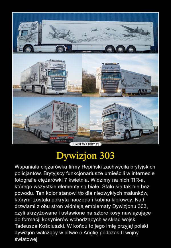 Dywizjon 303 – Wspaniała ciężarówka firmy Repiński zachwyciła brytyjskich policjantów. Brytyjscy funkcjonariusze umieścili w internecie fotografie ciężarówki 7 kwietnia. Widzimy na nich TIR-a, którego wszystkie elementy są białe. Stało się tak nie bez powodu. Ten kolor stanowi tło dla niezwykłych malunków, którymi została pokryta naczepa i kabina kierowcy. Nad drzwiami z obu stron widnieją emblematy Dywizjonu 303, czyli skrzyżowane i ustawione na sztorc kosy nawiązujące do formacji kosynierów wchodzących w skład wojsk Tadeusza Kościuszki. W końcu to jego imię przyjął polski dywizjon walczący w bitwie o Anglię podczas II wojny światowej