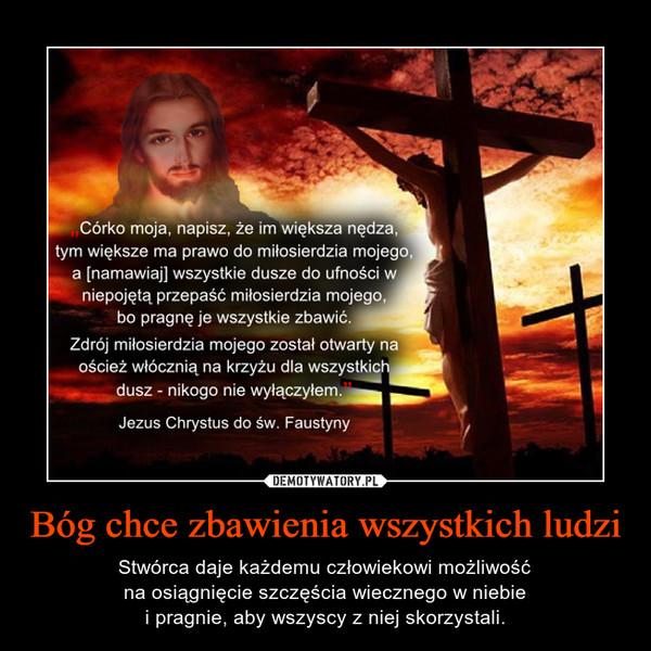 Bóg chce zbawienia wszystkich ludzi – Stwórca daje każdemu człowiekowi możliwośćna osiągnięcie szczęścia wiecznego w niebiei pragnie, aby wszyscy z niej skorzystali.