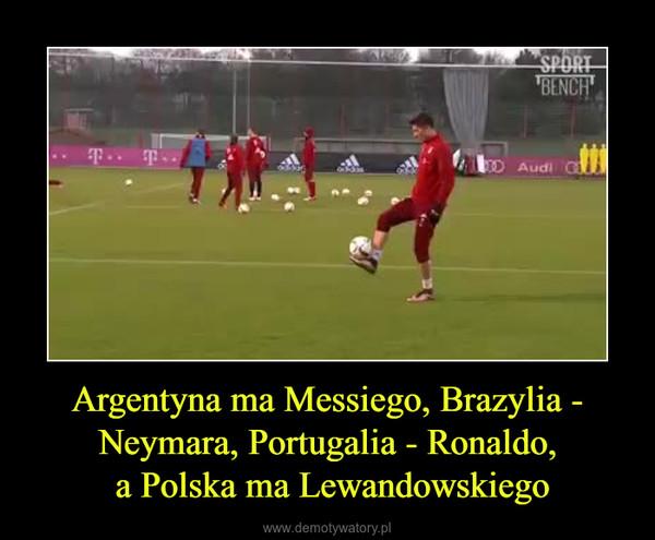 Argentyna ma Messiego, Brazylia - Neymara, Portugalia - Ronaldo, a Polska ma Lewandowskiego –