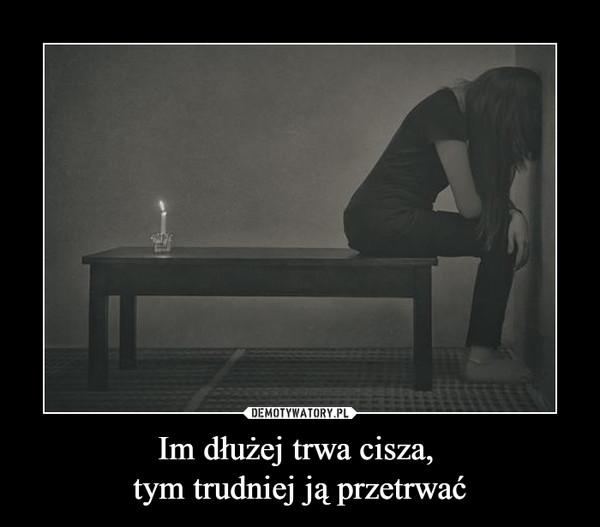 Im dłużej trwa cisza, tym trudniej ją przetrwać –