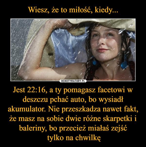 Jest 22:16, a ty pomagasz facetowi w deszczu pchać auto, bo wysiadł akumulator. Nie przeszkadza nawet fakt, że masz na sobie dwie różne skarpetki i baleriny, bo przecież miałaś zejść tylko na chwilkę –