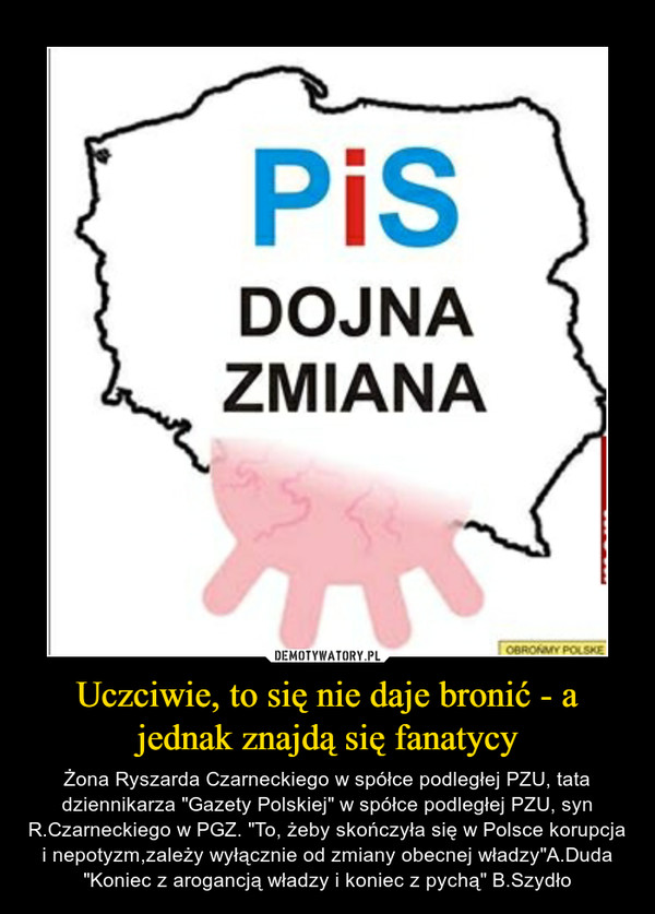 """Uczciwie, to się nie daje bronić - a jednak znajdą się fanatycy – Żona Ryszarda Czarneckiego w spółce podległej PZU, tata dziennikarza """"Gazety Polskiej"""" w spółce podległej PZU, syn R.Czarneckiego w PGZ. """"To, żeby skończyła się w Polsce korupcja i nepotyzm,zależy wyłącznie od zmiany obecnej władzy""""A.Duda """"Koniec z arogancją władzy i koniec z pychą"""" B.Szydło"""