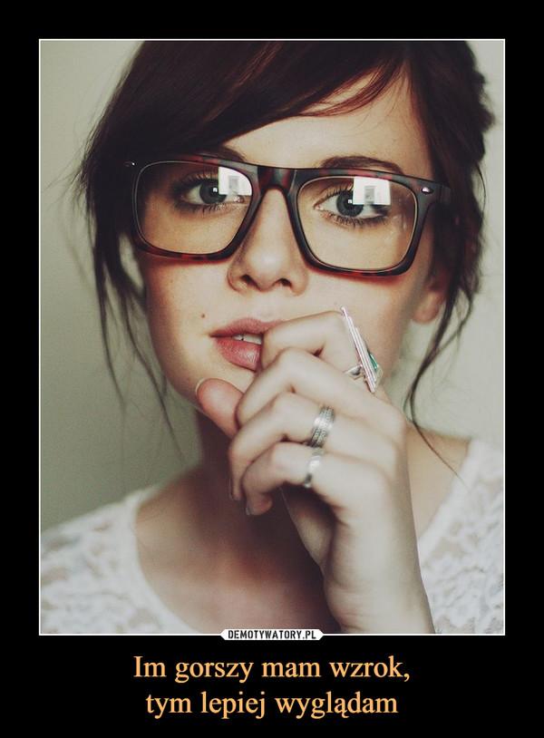 Im gorszy mam wzrok,tym lepiej wyglądam –