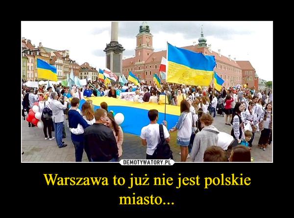 Warszawa to już nie jest polskie miasto... –