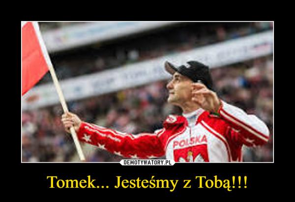 Tomek... Jesteśmy z Tobą!!! –