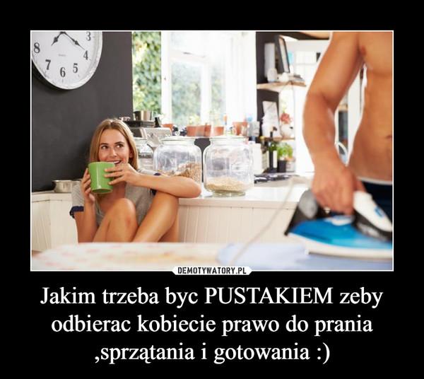 Jakim trzeba byc PUSTAKIEM zeby odbierac kobiecie prawo do prania ,sprzątania i gotowania :) –