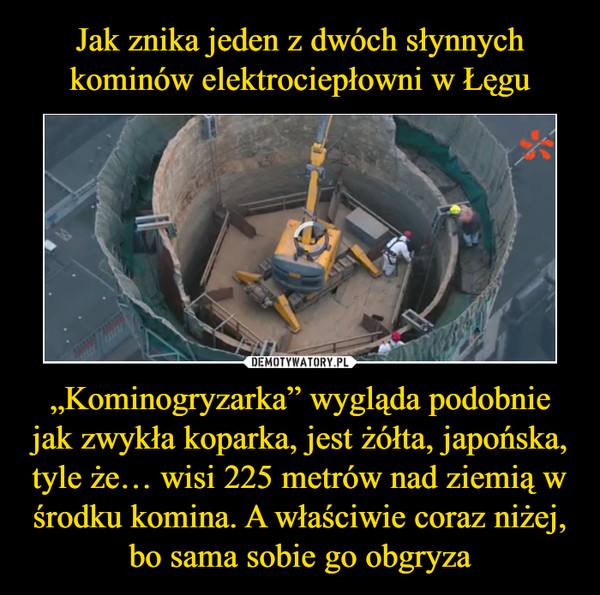 """""""Kominogryzarka"""" wygląda podobnie jak zwykła koparka, jest żółta, japońska, tyle że… wisi 225 metrów nad ziemią w środku komina. A właściwie coraz niżej, bo sama sobie go obgryza –"""