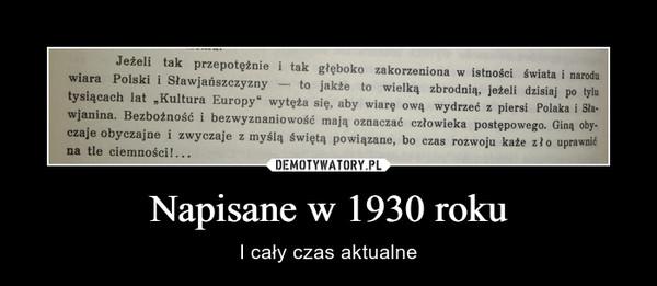 Napisane w 1930 roku – I cały czas aktualne wiara Polski zakorzeniona w istności świata i narodubtysiącach  ~ to jakie to wielką zbrodnią, jeżeli dzisiaj po tylutysiącach lat Kultura Europy wytęża się, aby wiarę ową wydrzeć z piersi Polaka i Stawjanina. Bezbożność i bezwyznaniowość mają oznaczać człowieka postępowego. Giną obyj obyczajne i zwyczaje z myślą świętą powiązane, bo czas rozwoju każe zło uprawnićna tle ciemności!...
