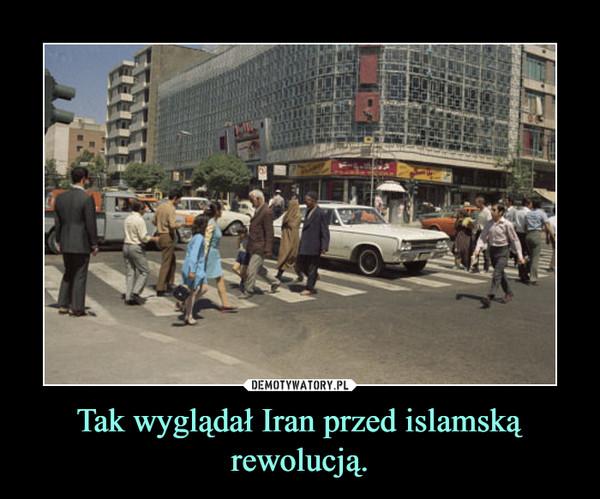 Tak wyglądał Iran przed islamską rewolucją. –