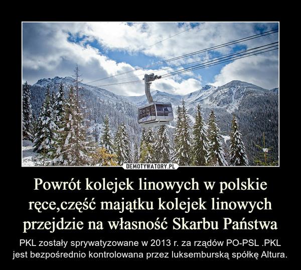 Powrót kolejek linowych w polskie ręce,część majątku kolejek linowych przejdzie na własność Skarbu Państwa – PKL zostały sprywatyzowane w 2013 r. za rządów PO-PSL .PKL jest bezpośrednio kontrolowana przez luksemburską spółkę Altura.