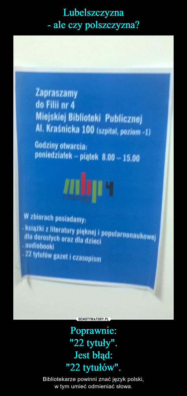 """Poprawnie:""""22 tytuły"""".Jest błąd:""""22 tytułów"""". – Bibliotekarze powinni znać język polski,w tym umieć odmieniać słowa."""