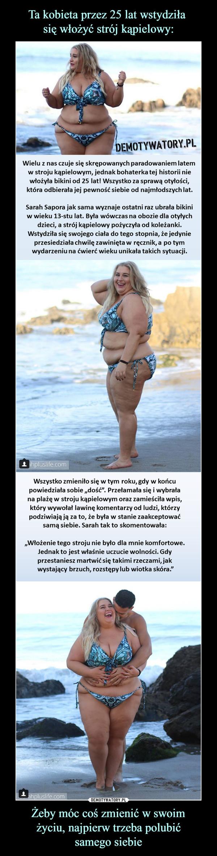 """Żeby móc coś zmienić w swoimżyciu, najpierw trzeba polubićsamego siebie –  Wielu z nas czuje się skrępowanych paradowaniem latem w stroju kąpielowym, jednak bohaterka tej historii niewłożyła bikini od 25 lat! Wszystko za sprawą otyłości,która odbierała jej pewność siebie od najmłodszych lat.Sarah Sapora jak sama wyznaje ostatni raz ubrała bikiniw wieku 13-stu lat. Była wówczas na obozie dla otyłychdzieci, a strój kąpielowy pożyczyła od koleżanki.Wstydziła się swojego ciała do tego stopnia, że jedynieprzesiedziała chwilę zawinięta w ręcznik, a po tymwydarzeniu na ćwierć wieku unikała takich sytuacji.Wszystko zmieniło się w tym roku, gdy w końcupowiedziała sobie """"dość"""". Przełamała się i wybrałana plażę w stroju kąpielowym oraz zamieściła wpis,który wywołał lawinę komentarzy od ludzi, którzypodziwiają ją za to, że była w stanie zaakceptowaćsamą siebie. Sarah tak to skomentowała:""""Włożenie tego stroju nie było dla mnie komfortowe.Jednak to jest właśnie uczucie wolności. Gdyprzestaniesz martwić się takimi rzeczami, jak wystający brzuch, rozstępy lub wiotka skóra.""""DEMOTYWATORY.PL"""