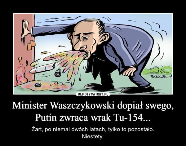 Minister Waszczykowski dopiał swego, Putin zwraca wrak Tu-154... – Żart, po niemal dwóch latach, tylko to pozostało.Niestety.