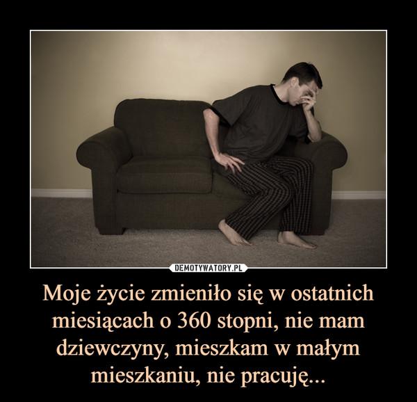 Moje życie zmieniło się w ostatnich miesiącach o 360 stopni, nie mam dziewczyny, mieszkam w małym mieszkaniu, nie pracuję... –