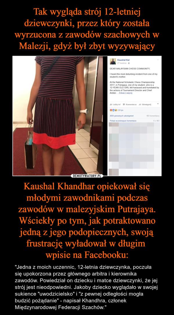 """Kaushal Khandhar opiekował się młodymi zawodnikami podczas zawodów w malezyjskim Putrajaya. Wściekły po tym, jak potraktowano jedną z jego podopiecznych, swoją frustrację wyładował w długim wpisie na Facebooku: – """"Jedna z moich uczennic, 12-letnia dziewczynka, poczuła się upokorzona przez głównego arbitra i kierownika zawodów. Powiedział on dziecku i matce dziewczynki, że jej strój jest nieodpowiedni. Jakoby dziecko wyglądało w swojej sukience """"uwodzicielsko"""" i """"z pewnej odległości mogła budzić pożądanie"""" - napisał Khandhra, członek Międzynarodowej Federacji Szachów."""" Dear Malaysian Chess Community.I heard the most disturbing incident from one of my student's mother.At the National Scholastic Chess Championship 2017 in Putrajaya, one of my student who is a 12-year old girl, felt harassed and humiliated by the actions of Tournament Director and Chef Arbiter... Zobacz więcejLubię to! Komentarz Udostępnij"""