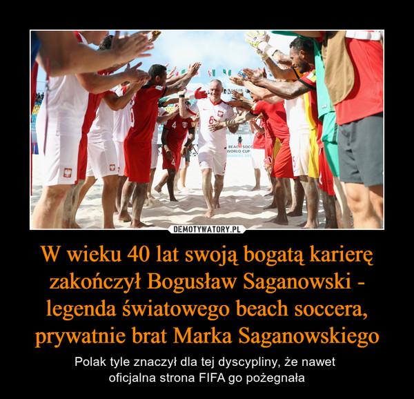 W wieku 40 lat swoją bogatą karierę zakończył Bogusław Saganowski - legenda światowego beach soccera, prywatnie brat Marka Saganowskiego – Polak tyle znaczył dla tej dyscypliny, że nawet oficjalna strona FIFA go pożegnała