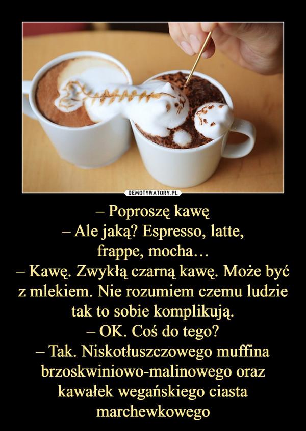 – Poproszę kawę– Ale jaką? Espresso, latte,frappe, mocha…– Kawę. Zwykłą czarną kawę. Może być z mlekiem. Nie rozumiem czemu ludzie tak to sobie komplikują.– OK. Coś do tego?– Tak. Niskotłuszczowego muffina brzoskwiniowo-malinowego oraz kawałek wegańs –