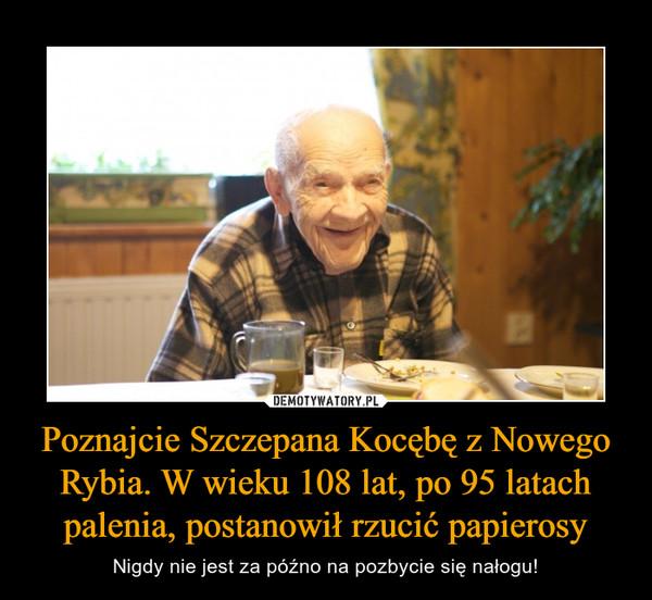 Poznajcie Szczepana Kocębę z Nowego Rybia. W wieku 108 lat, po 95 latach palenia, postanowił rzucić papierosy – Nigdy nie jest za późno na pozbycie się nałogu!