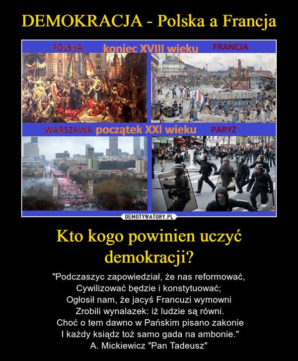 """Kto kogo powinien uczyć demokracji? – """"Podczaszyc zapowiedział, że nas reformować,Cywilizować będzie i konstytuować;Ogłosił nam, że jacyś Francuzi wymowni Zrobili wynalazek: iż ludzie są równi. Choć o tem dawno w Pańskim pisano zakonie I każdy ksiądz toż samo gada na ambonie.""""A. Mickiewicz """"Pan Tadeusz"""""""