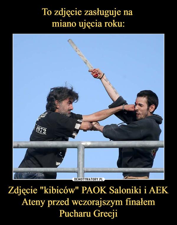 """Zdjęcie """"kibiców"""" PAOK Saloniki i AEK Ateny przed wczorajszym finałem Pucharu Grecji –"""