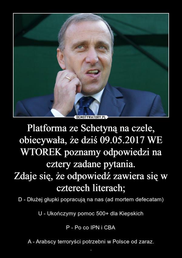 Platforma ze Schetyną na czele, obiecywała, że dziś 09.05.2017 WE WTOREK poznamy odpowiedzi na cztery zadane pytania.Zdaje się, że odpowiedź zawiera się w czterech literach; – D - Dłużej głupki popracują na nas (ad mortem defecatam)U - Ukończymy pomoc 500+ dla KiepskichP - Po co IPN i CBAA - Arabscy terroryści potrzebni w Polsce od zaraz..