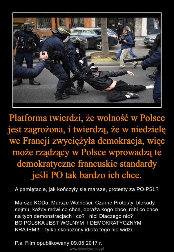 Platforma twierdzi, że wolność w Polsce jest zagrożona, i twierdzą, że w niedzielę we Francji zwyciężyła demokracja, więc może rządzący w Polsce wprowadzą te demokratyczne francuskie standardy jeśli PO tak bardzo ich chce. – A pamiętacie, jak kończyły się marsze, protesty za PO-PSL? Marsze KODu, Marsze Wolności, Czarne Protesty, blokady sejmu, każdy mówi co chce, obraża kogo chce, robi co chce na tych demonstracjach i co? I nic! Dlaczego nic? BO POLSKA JEST WOLNYM  I DEMOKRATYCZNYM KRAJEM!!! I tylko skończony idiota tego nie widzi.P.s. Film opublikowany 09.05.2017 r.