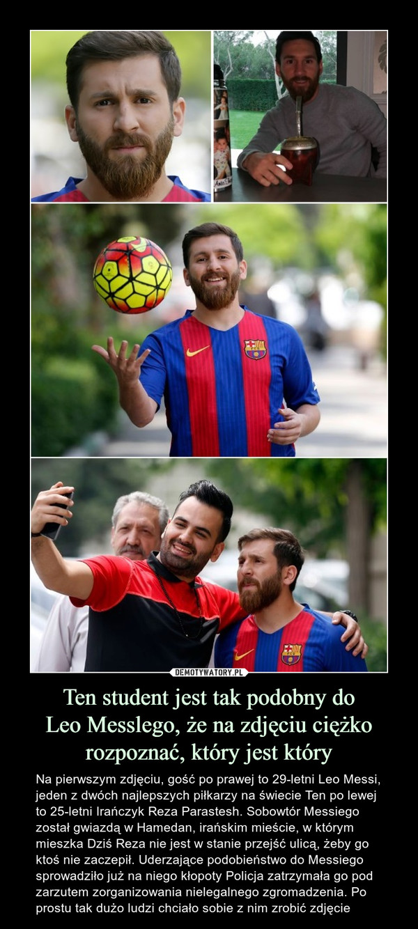 Ten student jest tak podobny doLeo Messlego, że na zdjęciu ciężko rozpoznać, który jest który – Na pierwszym zdjęciu, gość po prawej to 29-letni Leo Messi, jeden z dwóch najlepszych piłkarzy na świecie Ten po lewej to 25-letni Irańczyk Reza Parastesh. Sobowtór Messiego został gwiazdą w Hamedan, irańskim mieście, w którym mieszka Dziś Reza nie jest w stanie przejść ulicą, żeby go ktoś nie zaczepił. Uderzające podobieństwo do Messiego sprowadziło już na niego kłopoty Policja zatrzymała go pod zarzutem zorganizowania nielegalnego zgromadzenia. Po prostu tak dużo ludzi chciało sobie z nim zrobić zdjęcie