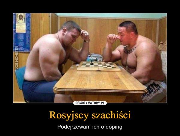 Rosyjscy szachiści – Podejrzewam ich o doping