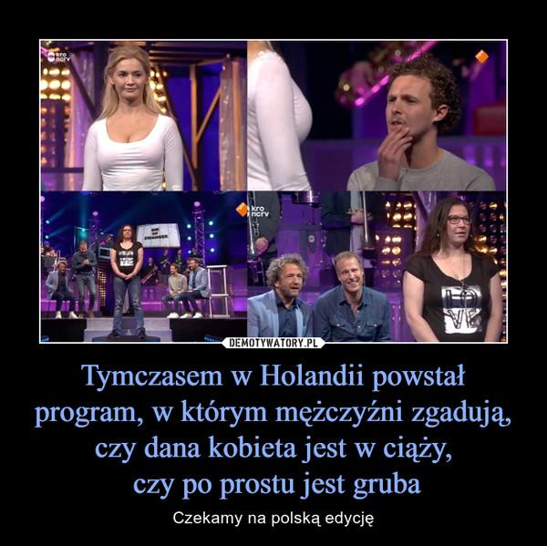 Tymczasem w Holandii powstał program, w którym mężczyźni zgadują, czy dana kobieta jest w ciąży, czy po prostu jest gruba – Czekamy na polską edycję