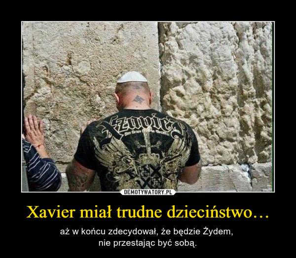 Xavier miał trudne dzieciństwo… – aż w końcu zdecydował, że będzie Żydem, nie przestając być sobą.