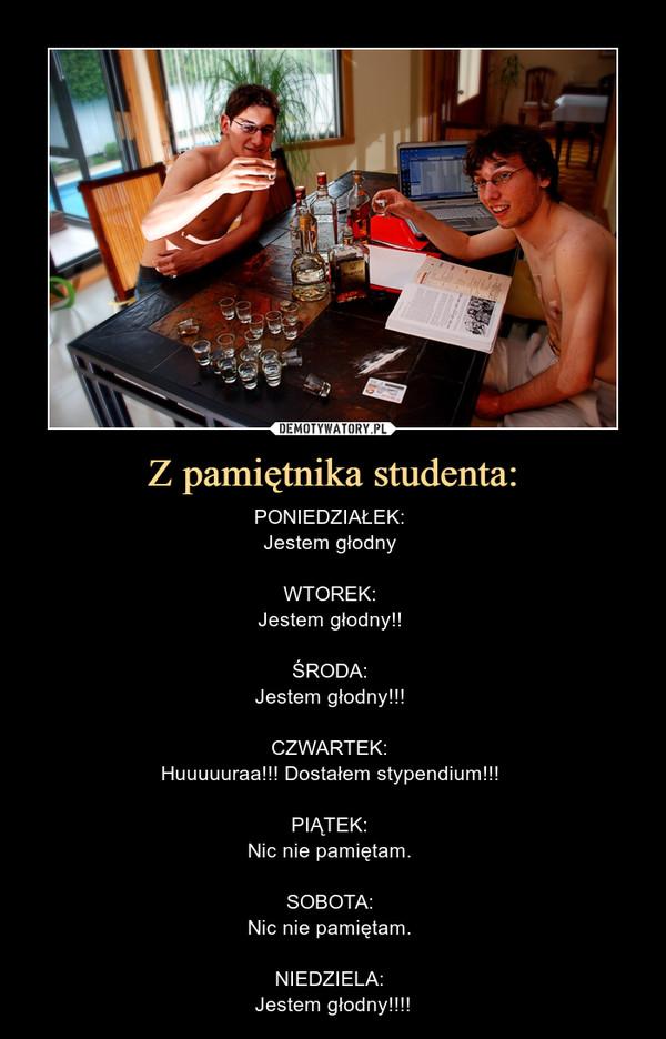 Z pamiętnika studenta: – PONIEDZIAŁEK: Jestem głodny WTOREK: Jestem głodny!! ŚRODA: Jestem głodny!!! CZWARTEK: Huuuuuraa!!! Dostałem stypendium!!! PIĄTEK: Nic nie pamiętam. SOBOTA: Nic nie pamiętam. NIEDZIELA: Jestem głodny!!!!