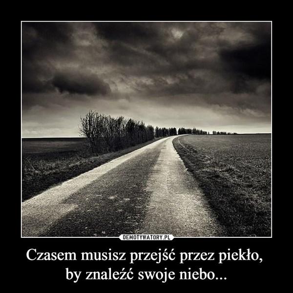 Czasem musisz przejść przez piekło, by znaleźć swoje niebo... –
