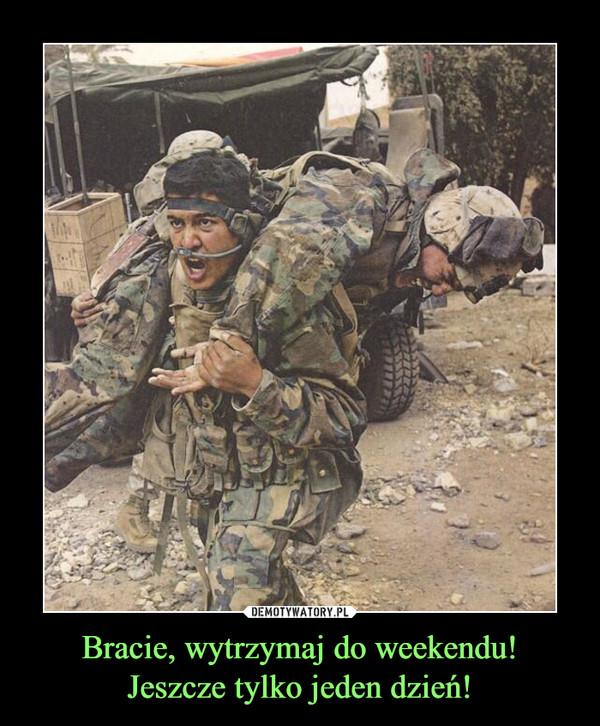 Bracie, wytrzymaj do weekendu!Jeszcze tylko jeden dzień! –