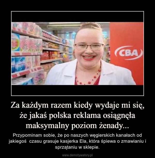 Za każdym razem kiedy wydaje mi się, że jakaś polska reklama osiągnęła maksymalny poziom żenady... – Przypominam sobie, że po naszych węgierskich kanałach od jakiegoś  czasu grasuje kasjerka Ela, która śpiewa o zmawianiu i sprzątaniu w sklepie.